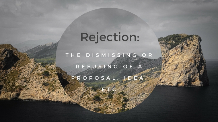 the dismissing or refusing of a proposal, idea, etc