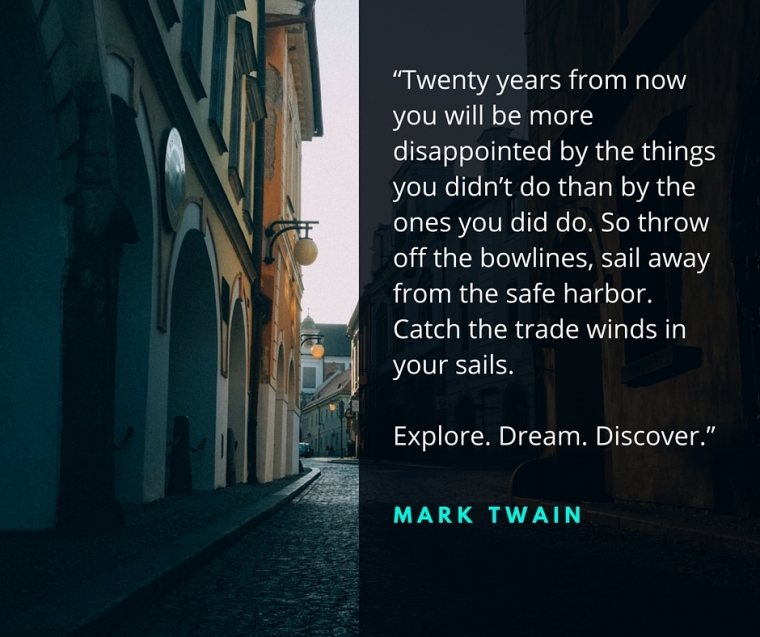 """Twenty years from now you will be more disappointed by the things you didn't do than by the ones you did do. So throw off the bowlines, sail away from the safe harbor. Catch the trade winds in your sails. Explore. Dream. Discover."""