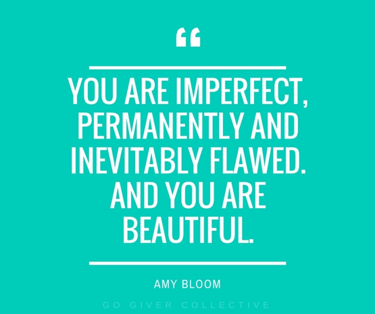 """You are imperfect, permanently and inevitably flawed. And you are beautiful."""